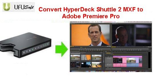 HyperDeck Shuttle 2 MXF to Adobe Premiere Pro converter