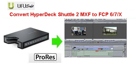 convert HyperDeck Shuttle 2 MXF .mxf videos to Apple ProRes MOV