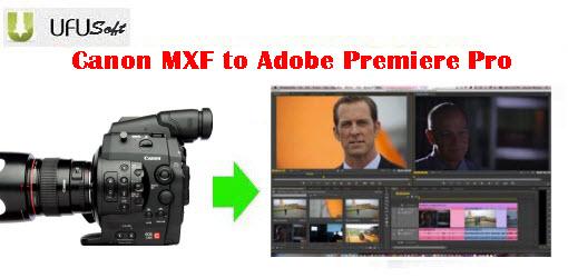 Canon EOS C300 MXF to Adobe Premiere Pro converter